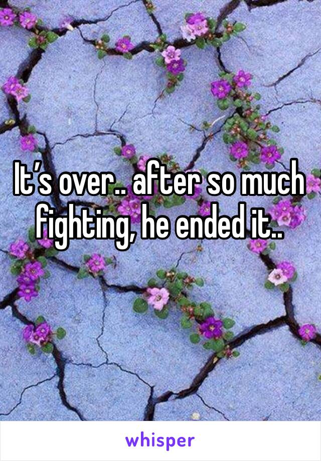 It's over.. after so much fighting, he ended it..