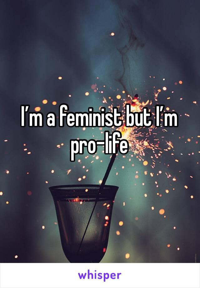I'm a feminist but I'm pro-life