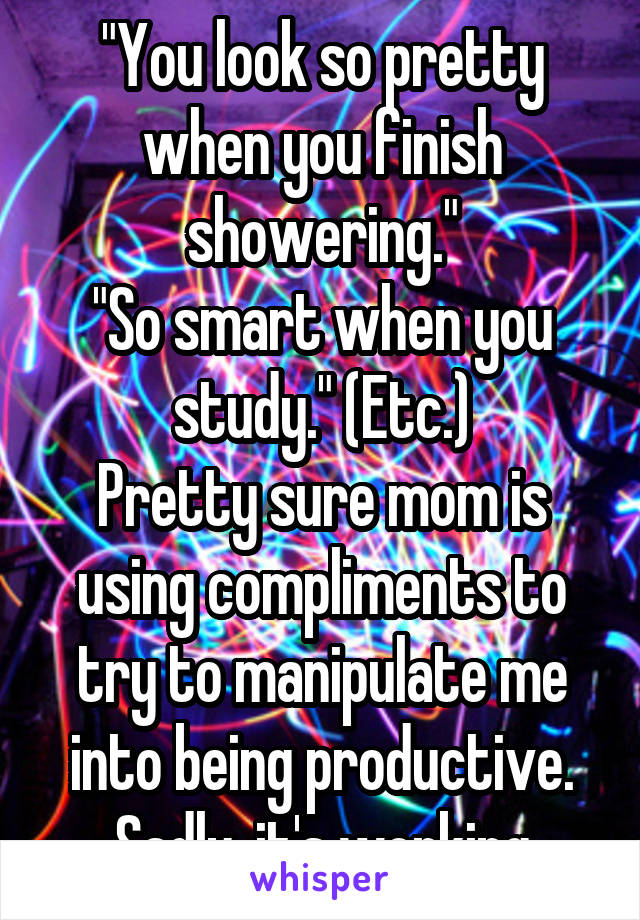 """""""You look so pretty when you finish showering."""" """"So smart when you study."""" (Etc.) Pretty sure mom is using compliments to try to manipulate me into being productive. Sadly, it's working"""