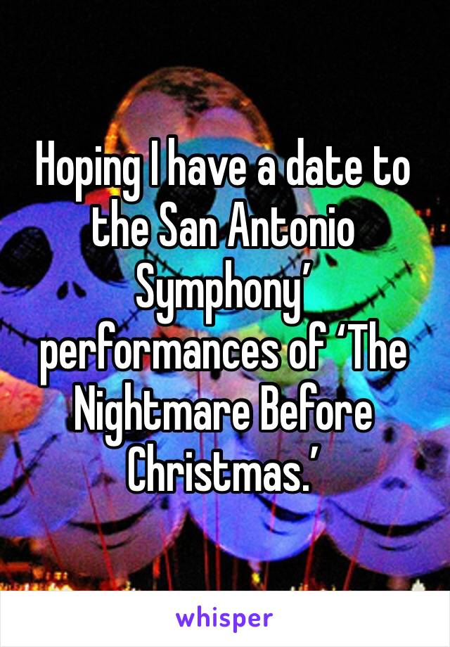 Hoping I have a date to the San Antonio Symphony' performances of 'The Nightmare Before Christmas.'