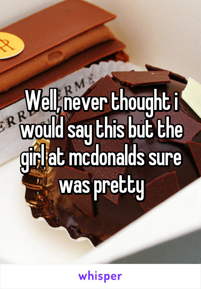 Well, never thought i would say this but the girl at mcdonalds sure was pretty
