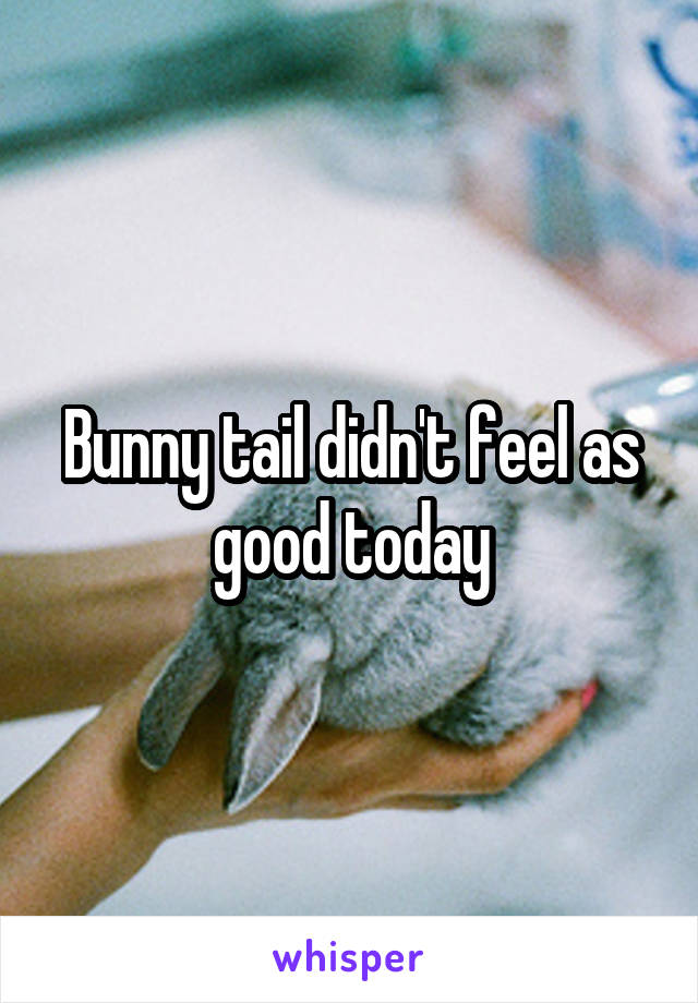 Bunny tail didn't feel as good today
