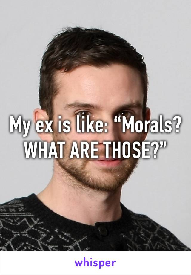 "My ex is like: ""Morals? WHAT ARE THOSE?"""