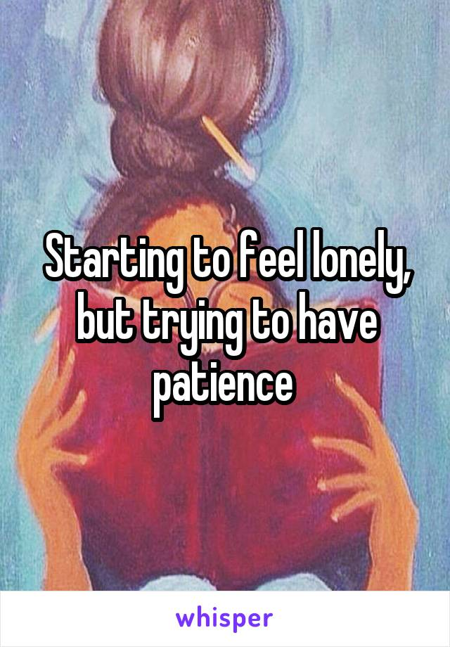 Starting to feel lonely, but trying to have patience