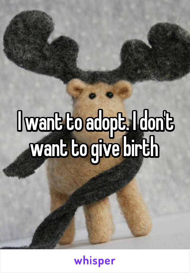 I want to adopt. I don't want to give birth
