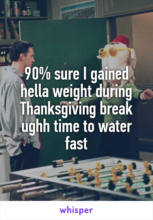 90% sure I gained hella weight during Thanksgiving break ughh time to water fast