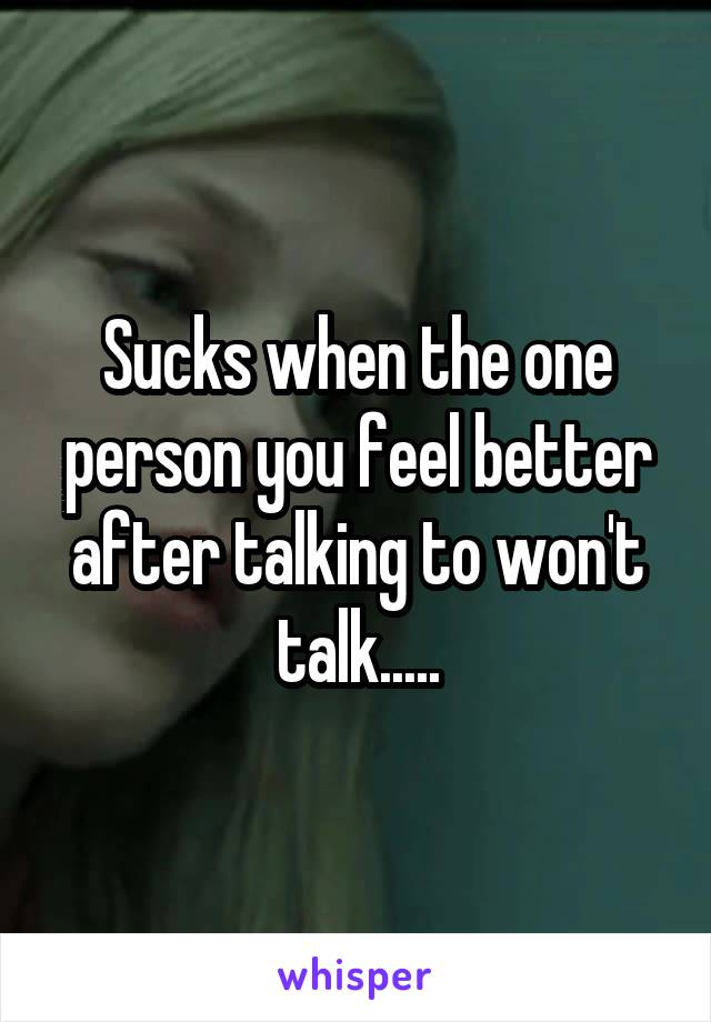 Sucks when the one person you feel better after talking to won't talk.....