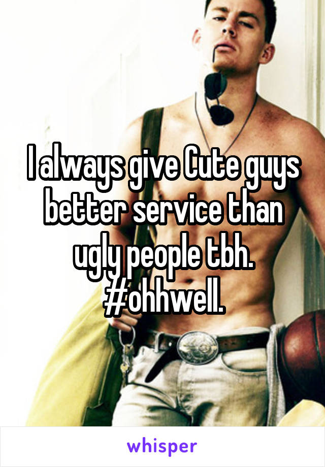 I always give Cute guys better service than ugly people tbh. #ohhwell.