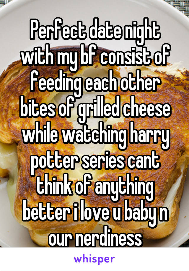 Perfect date night with my bf consist of feeding each other bites of grilled cheese while watching harry potter series cant think of anything better i love u baby n our nerdiness