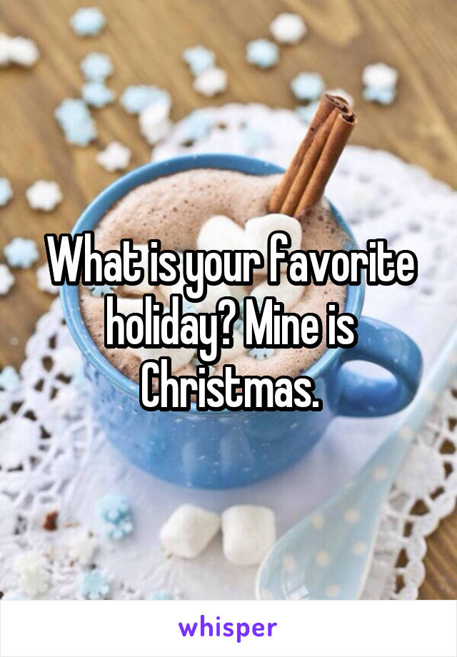 What is your favorite holiday? Mine is Christmas.