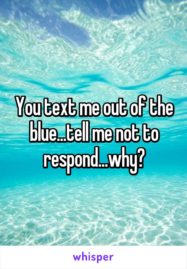 You text me out of the blue...tell me not to respond...why?