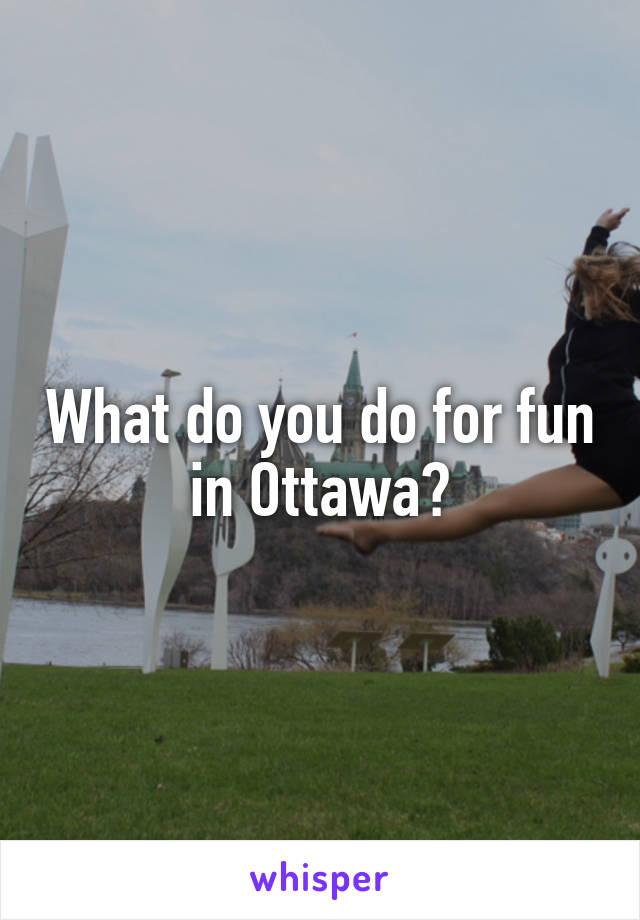 What do you do for fun in Ottawa?