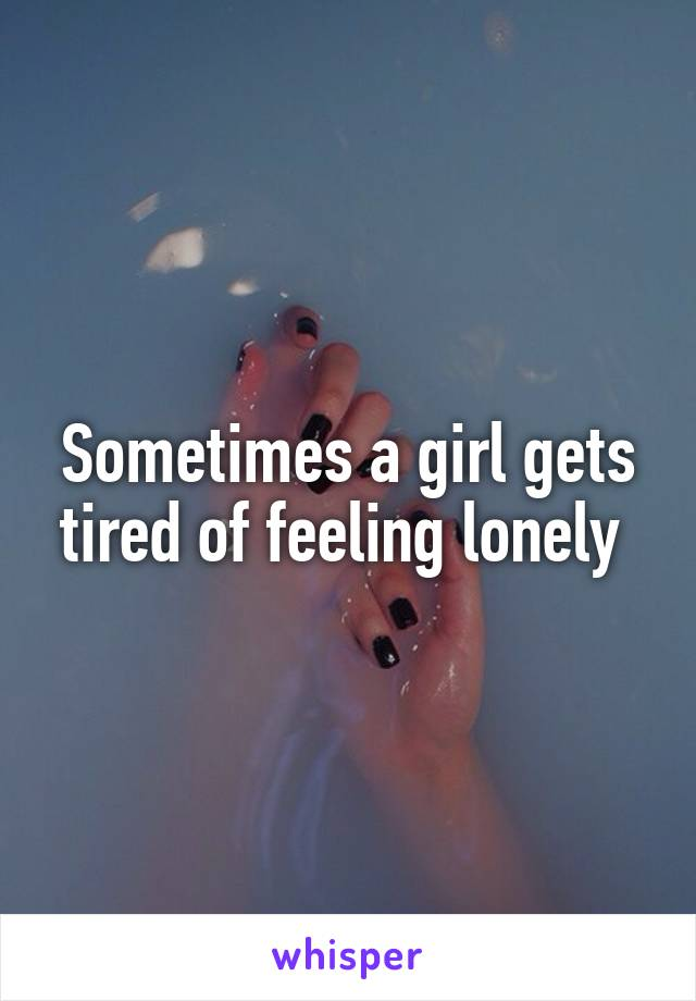 Sometimes a girl gets tired of feeling lonely