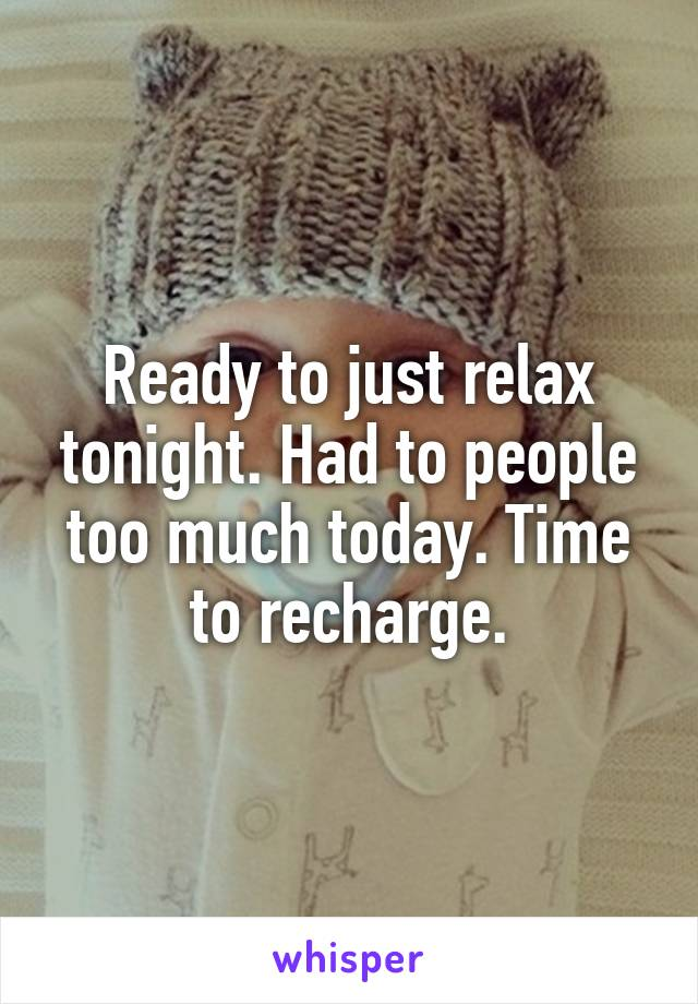 Ready to just relax tonight. Had to people too much today. Time to recharge.