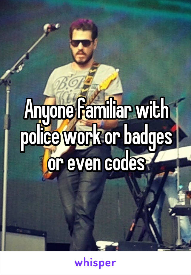 Anyone familiar with police work or badges or even codes