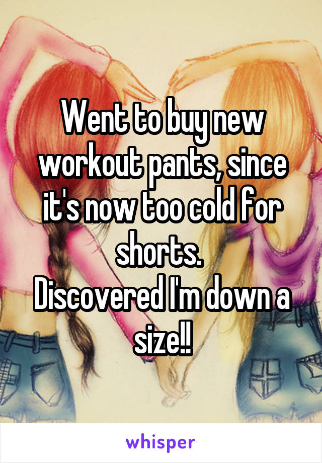 Went to buy new workout pants, since it's now too cold for shorts.  Discovered I'm down a size!!