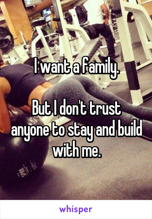 I want a family.  But I don't trust anyone to stay and build with me.