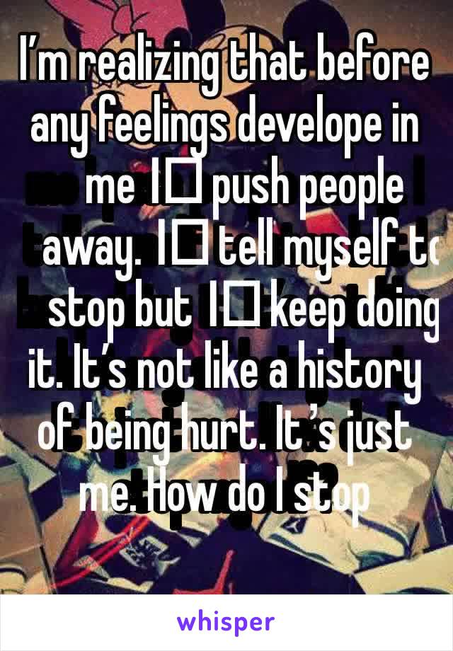 I'm realizing that before any feelings develope in me I️ push people away. I️ tell myself to stop but I️ keep doing it. It's not like a history of being hurt. It's just me. How do I stop myself?