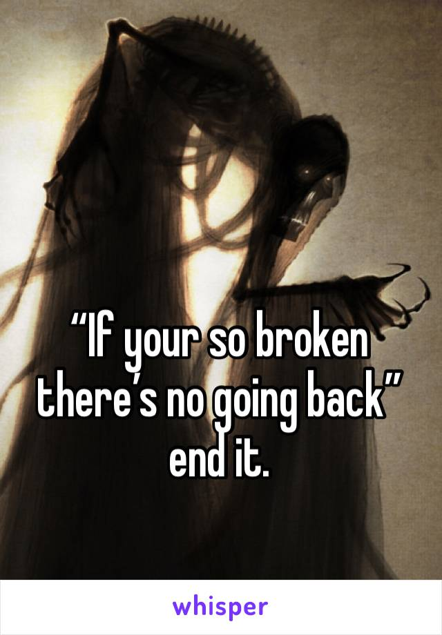 """If your so broken there's no going back"" end it."