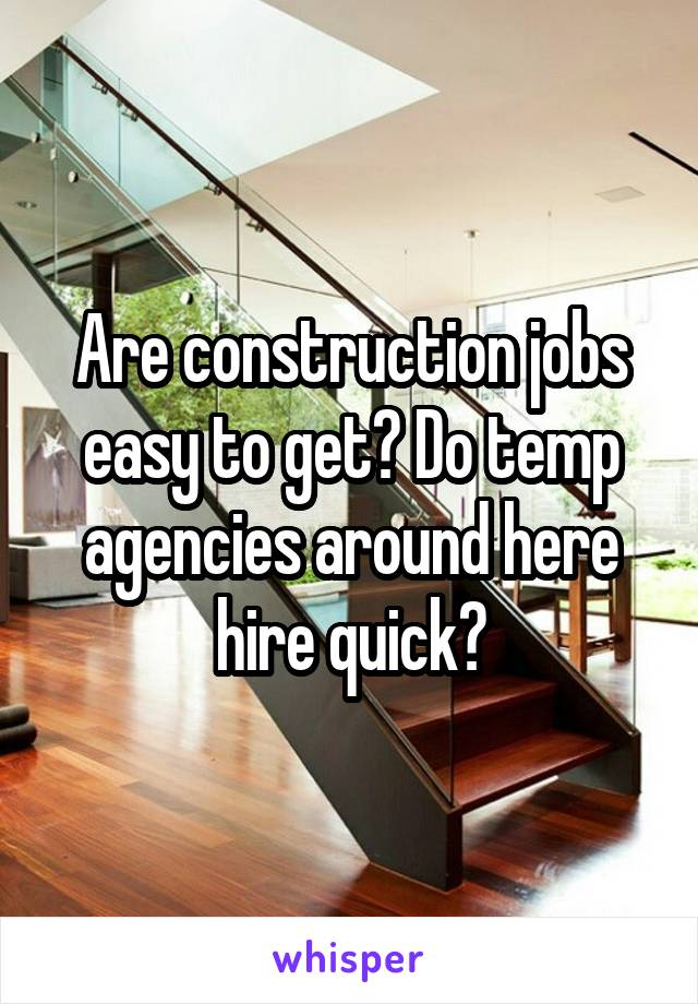 Are construction jobs easy to get? Do temp agencies around here hire quick?