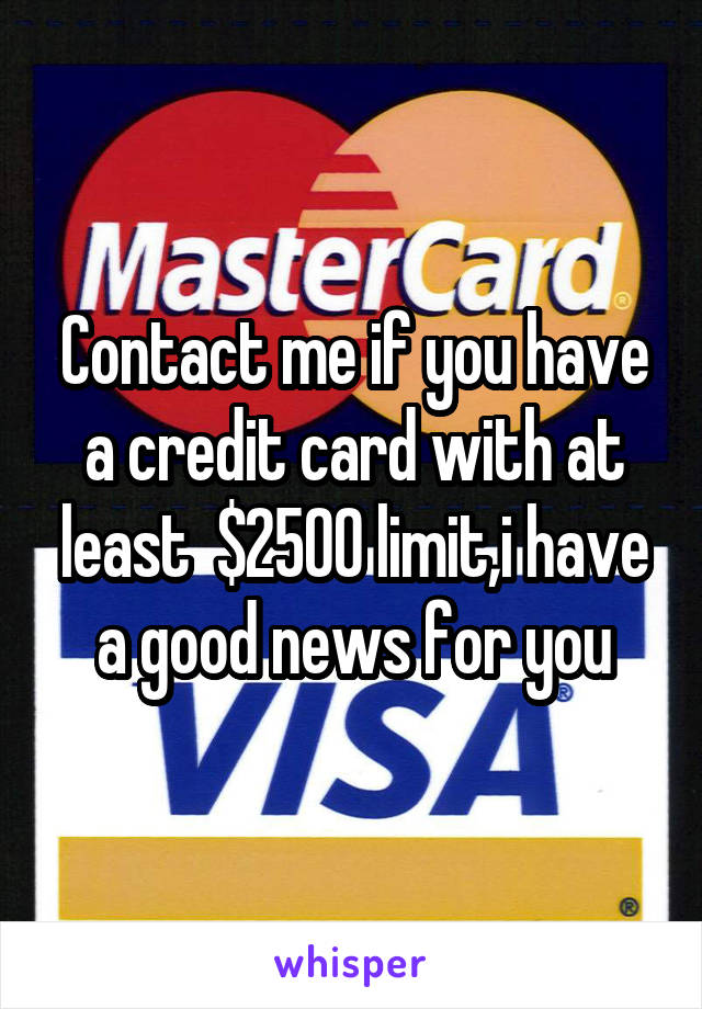 Contact me if you have a credit card with at least  $2500 limit,i have a good news for you