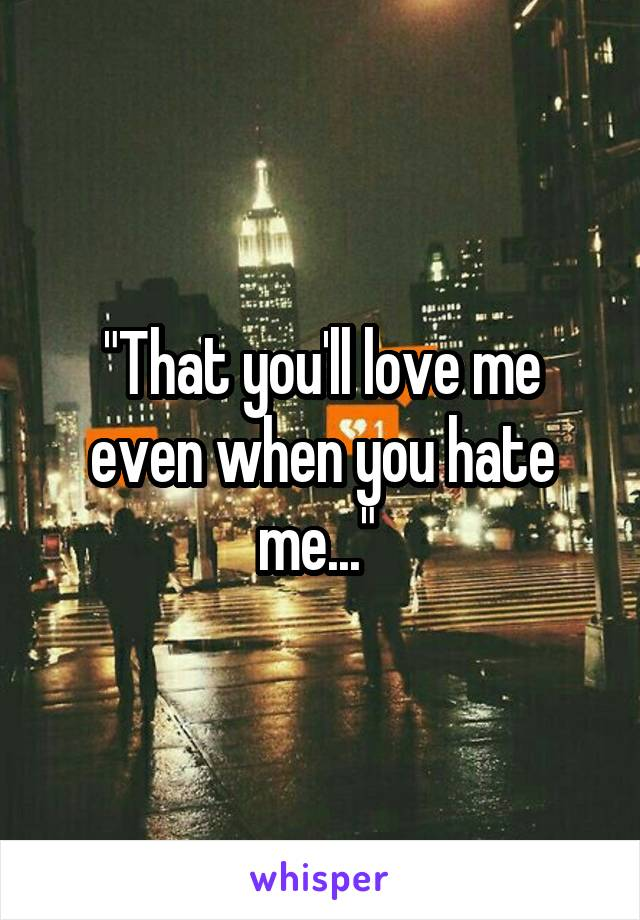 """""""That you'll love me even when you hate me..."""""""
