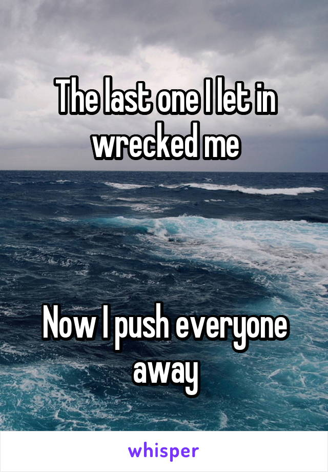 The last one I let in wrecked me    Now I push everyone away