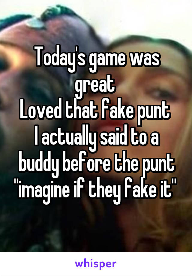 """Today's game was great  Loved that fake punt  I actually said to a buddy before the punt """"imagine if they fake it"""""""