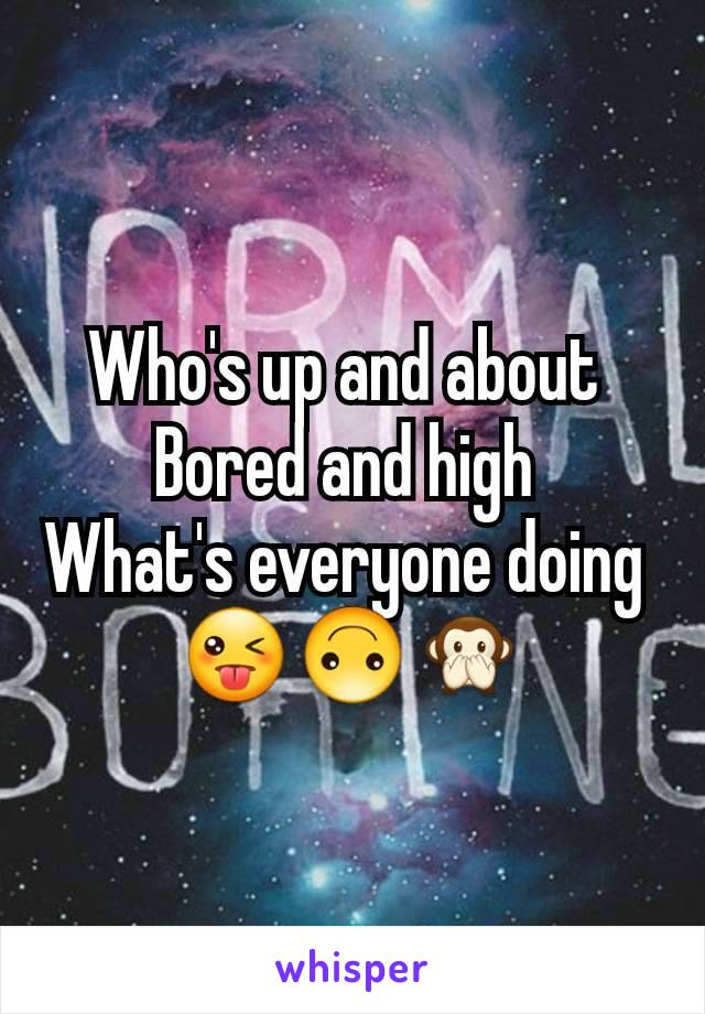 Who's up and about  Bored and high  What's everyone doing  😜🙃🙊