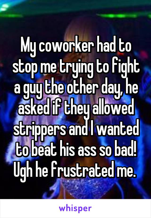 My coworker had to stop me trying to fight a guy the other day, he asked if they allowed strippers and I wanted to beat his ass so bad! Ugh he frustrated me.