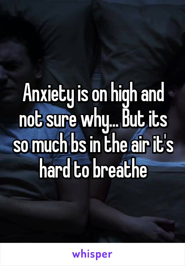 Anxiety is on high and not sure why... But its so much bs in the air it's hard to breathe