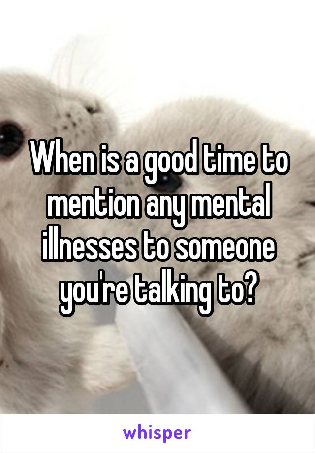 When is a good time to mention any mental illnesses to someone you're talking to?