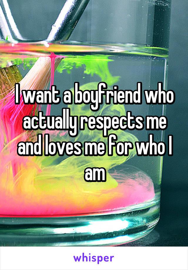 I want a boyfriend who actually respects me and loves me for who I am