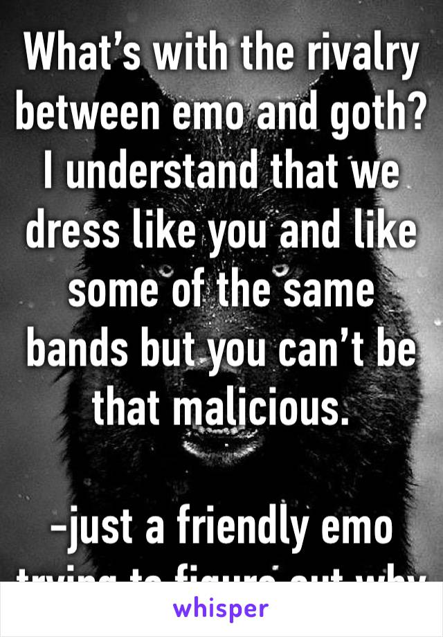 What's with the rivalry between emo and goth?  I understand that we dress like you and like some of the same bands but you can't be that malicious.  -just a friendly emo trying to figure out why