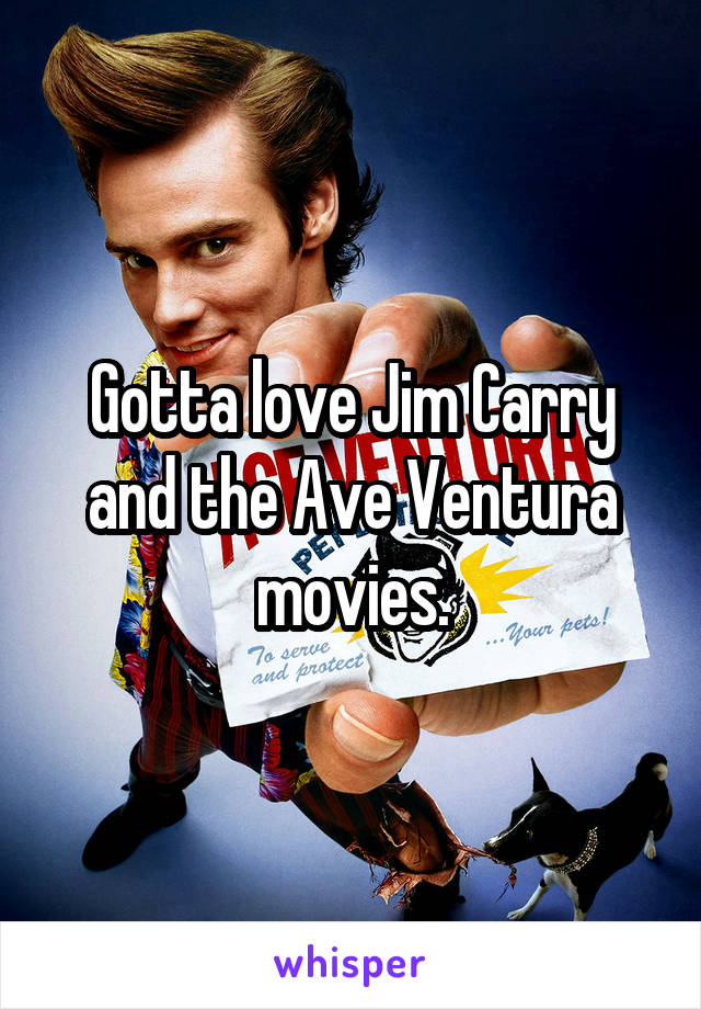 Gotta love Jim Carry and the Ave Ventura movies.