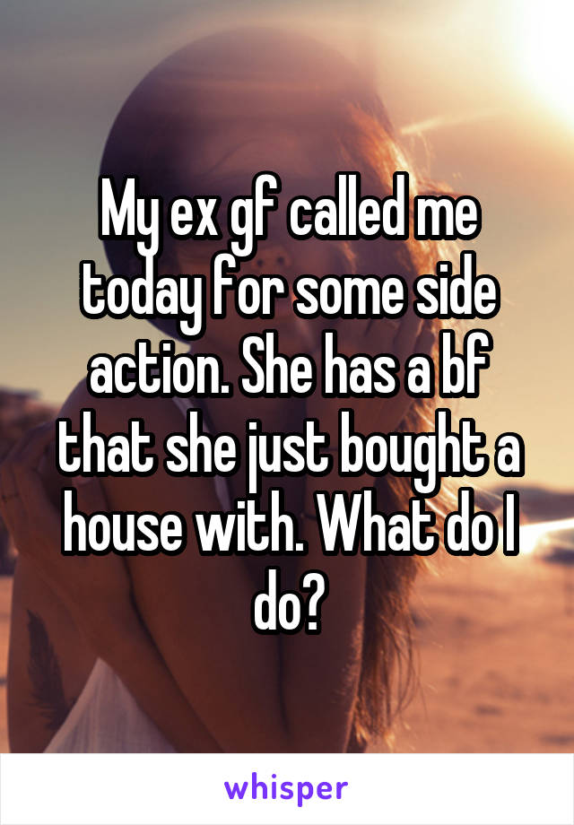 My ex gf called me today for some side action. She has a bf that she just bought a house with. What do I do?