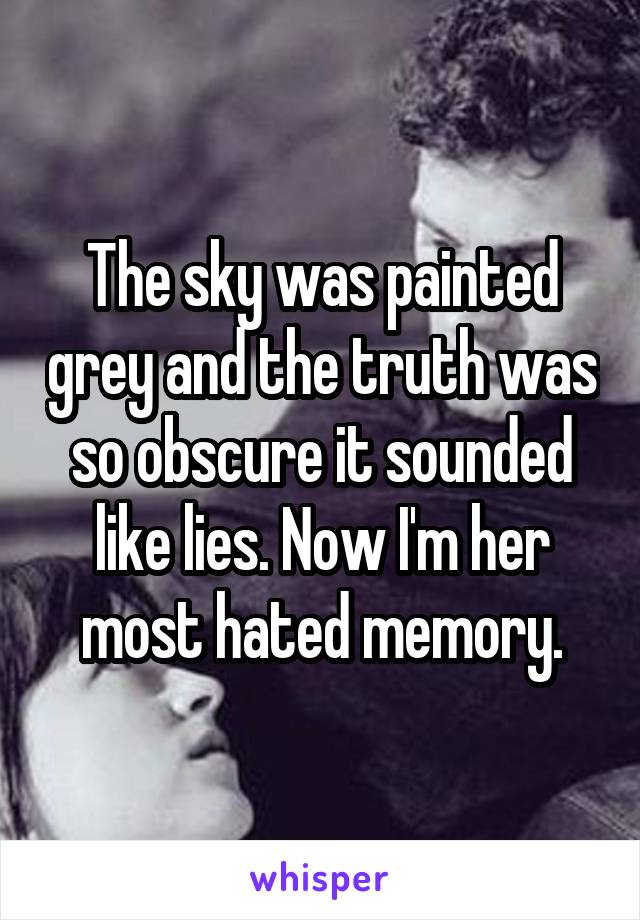 The sky was painted grey and the truth was so obscure it sounded like lies. Now I'm her most hated memory.