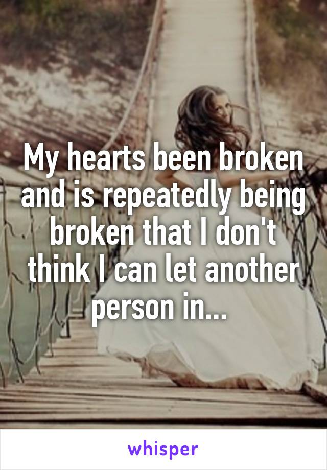 My hearts been broken and is repeatedly being broken that I don't think I can let another person in...