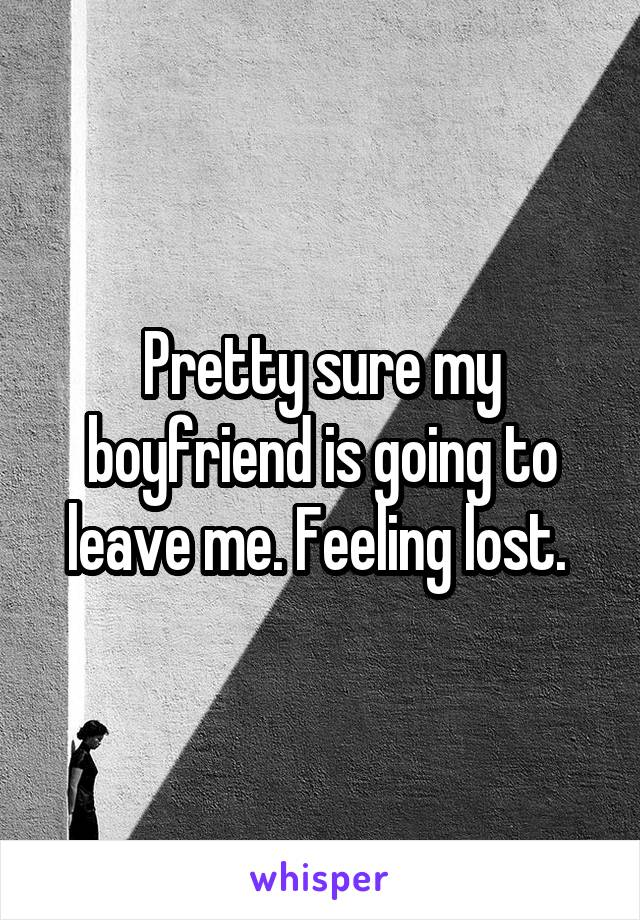 Pretty sure my boyfriend is going to leave me. Feeling lost.