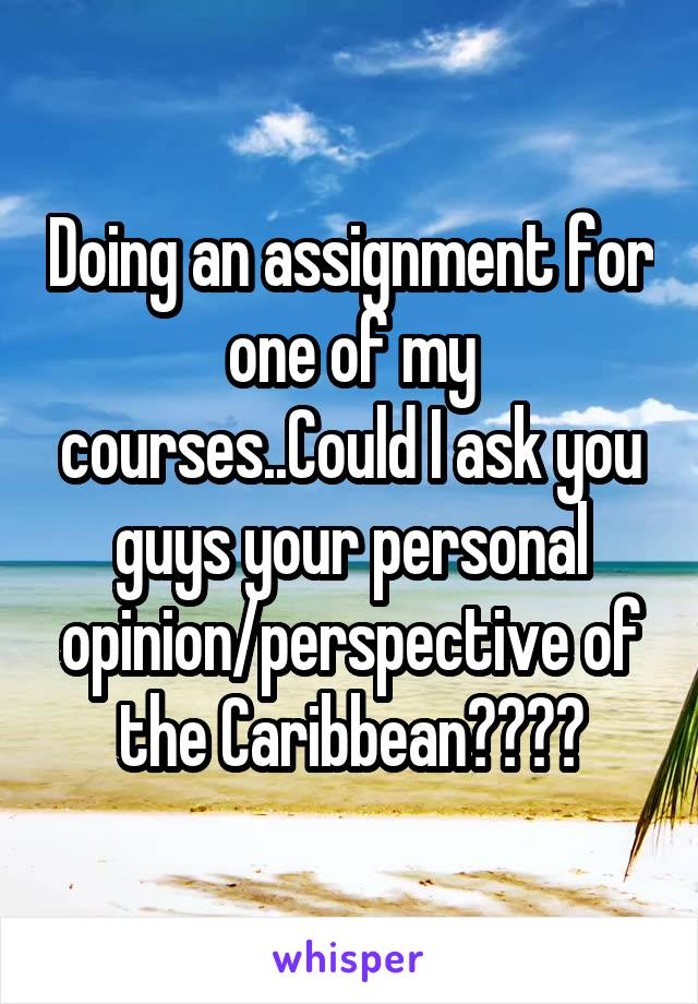 Doing an assignment for one of my courses..Could I ask you guys your personal opinion/perspective of the Caribbean????