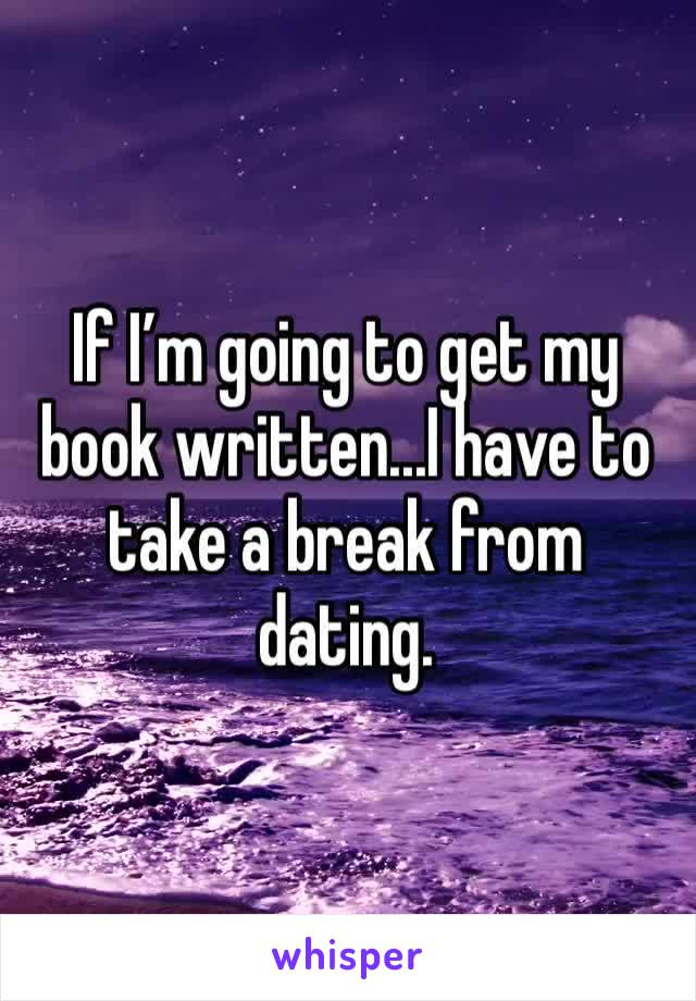 If I'm going to get my book written...I have to take a break from dating.