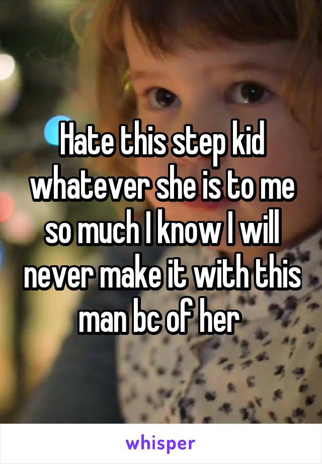 Hate this step kid whatever she is to me so much I know I will never make it with this man bc of her