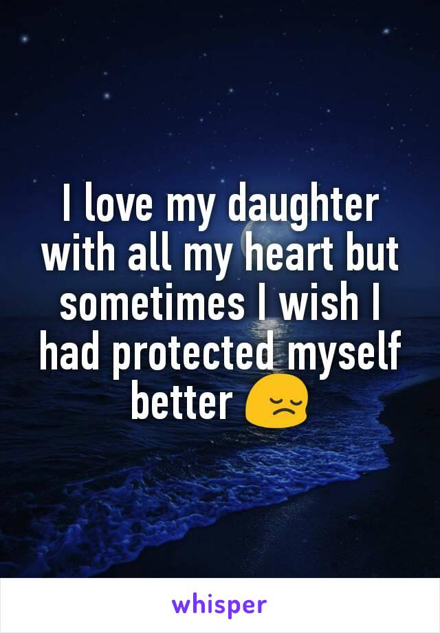 I love my daughter with all my heart but sometimes I wish I had protected myself better 😔