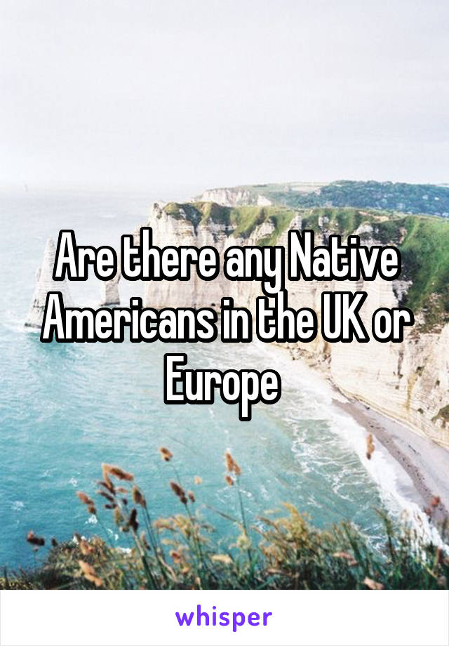 Are there any Native Americans in the UK or Europe
