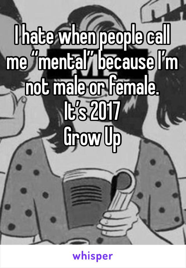 "I hate when people call me ""mental"" because I'm not male or female. It's 2017 Grow Up"