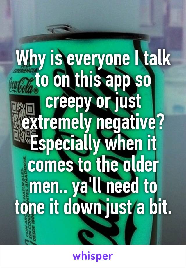 Why is everyone I talk to on this app so creepy or just extremely negative? Especially when it comes to the older men.. ya'll need to tone it down just a bit.