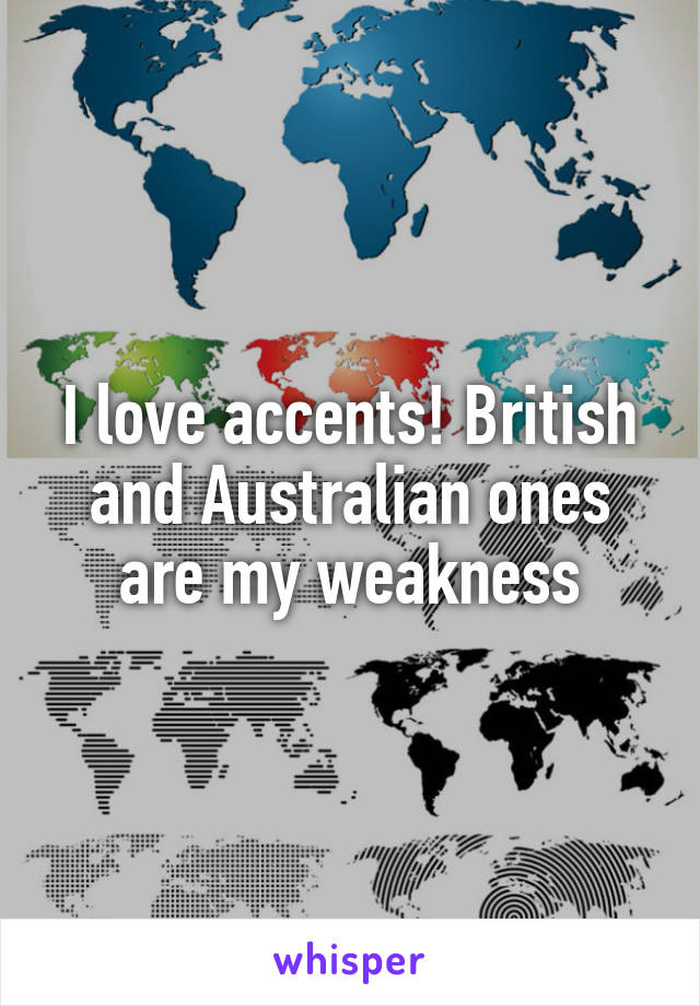 I love accents! British and Australian ones are my weakness