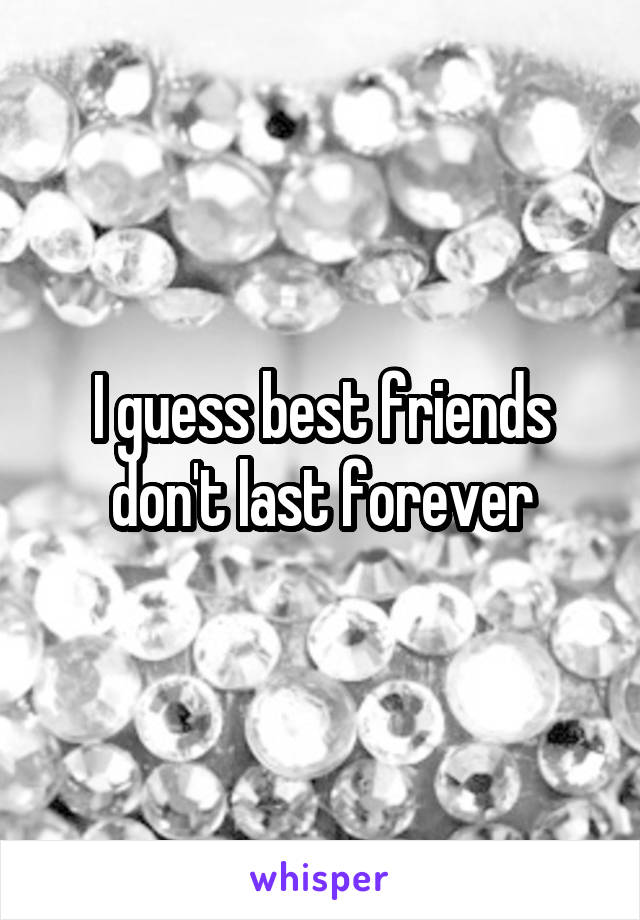 I guess best friends don't last forever