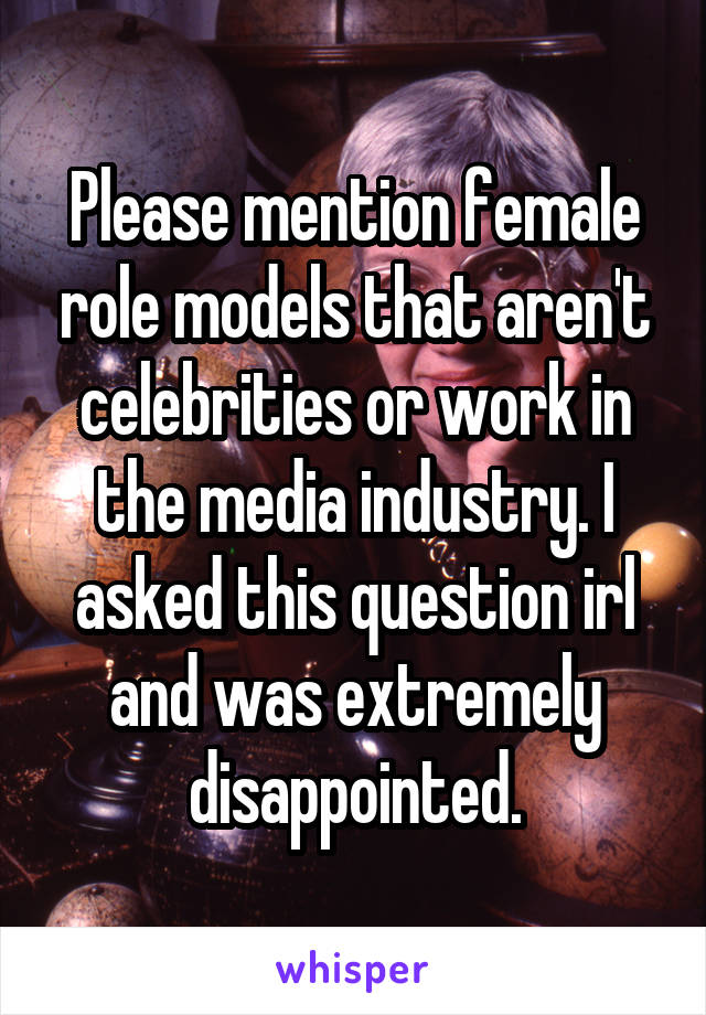 Please mention female role models that aren't celebrities or work in the media industry. I asked this question irl and was extremely disappointed.