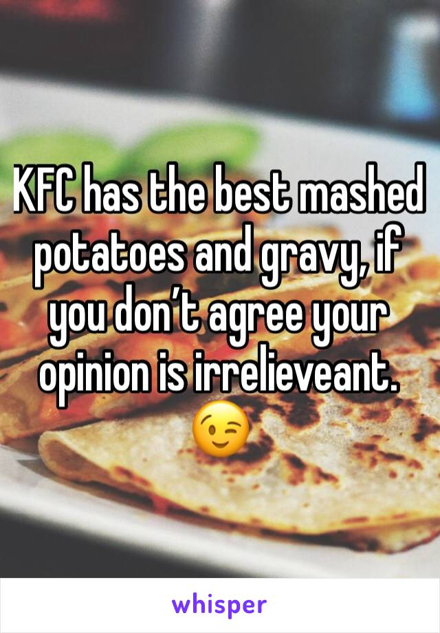KFC has the best mashed potatoes and gravy, if you don't agree your opinion is irrelieveant. 😉
